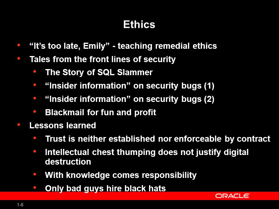 1-6 Ethics It's too late, Emily - teaching remedial ethics Tales from the front lines of security The Story of SQL Slammer Insider information on security bugs (1) Insider information on security bugs (2) Blackmail for fun and profit Lessons learned Trust is neither established nor enforceable by contract Intellectual chest thumping does not justify digital destruction With knowledge comes responsibility Only bad guys hire black hats