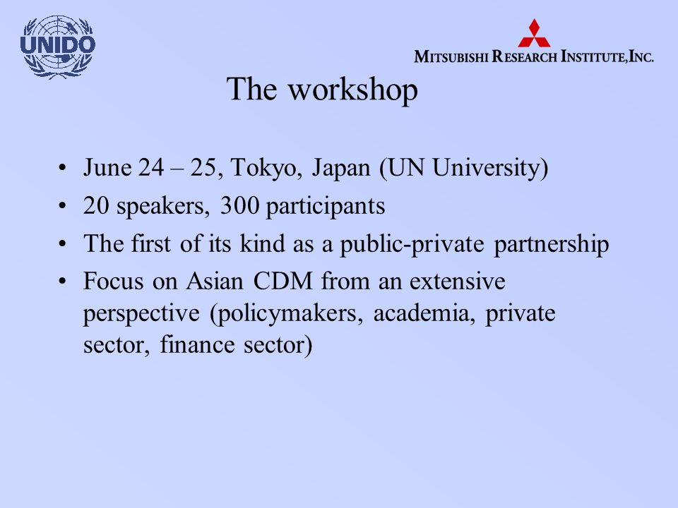 The workshop June 24 – 25, Tokyo, Japan (UN University) 20 speakers, 300 participants The first of its kind as a public-private partnership Focus on Asian CDM from an extensive perspective (policymakers, academia, private sector, finance sector)