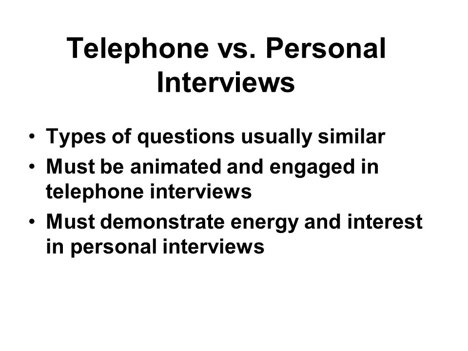Telephone vs. Personal Interviews Types of questions usually similar Must be animated and engaged in telephone interviews Must demonstrate energy and