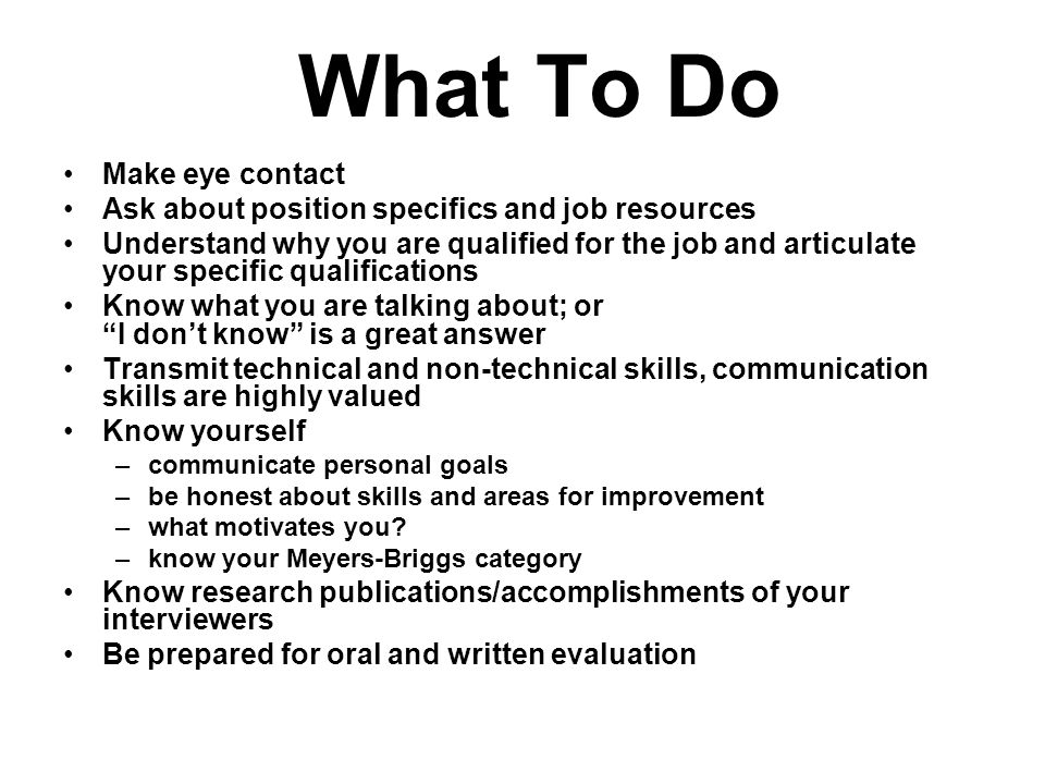 What To Do Make eye contact Ask about position specifics and job resources Understand why you are qualified for the job and articulate your specific qualifications Know what you are talking about; or I don't know is a great answer Transmit technical and non-technical skills, communication skills are highly valued Know yourself –communicate personal goals –be honest about skills and areas for improvement –what motivates you.