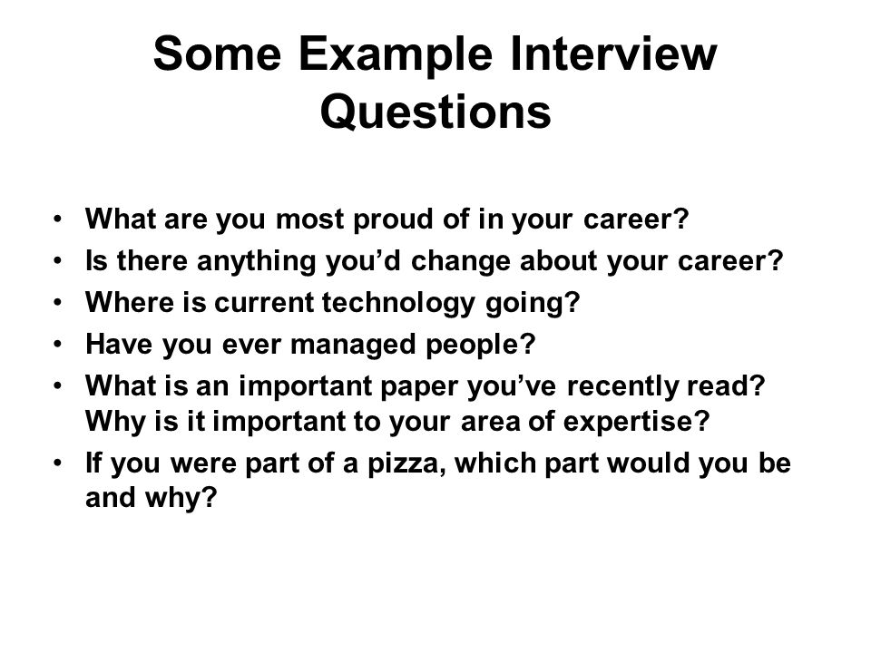 Some Example Interview Questions What are you most proud of in your career.