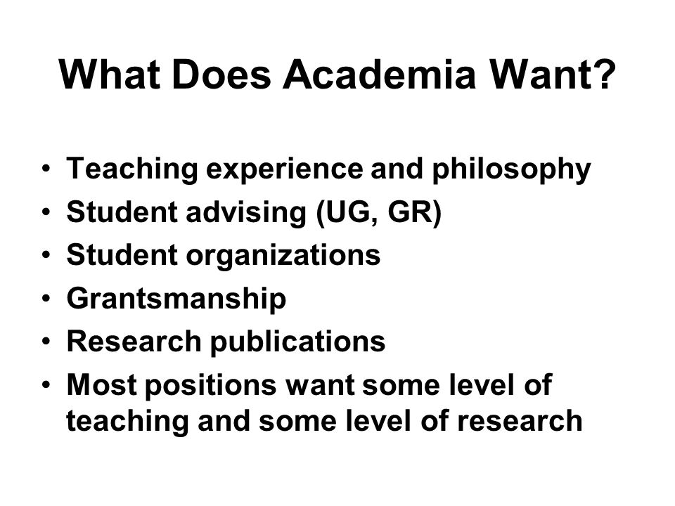 What Does Academia Want? Teaching experience and philosophy Student advising (UG, GR) Student organizations Grantsmanship Research publications Most p