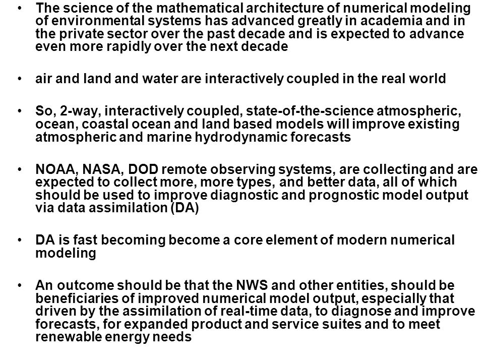 The science of the mathematical architecture of numerical modeling of environmental systems has advanced greatly in academia and in the private sector over the past decade and is expected to advance even more rapidly over the next decade air and land and water are interactively coupled in the real world So, 2-way, interactively coupled, state-of-the-science atmospheric, ocean, coastal ocean and land based models will improve existing atmospheric and marine hydrodynamic forecasts NOAA, NASA, DOD remote observing systems, are collecting and are expected to collect more, more types, and better data, all of which should be used to improve diagnostic and prognostic model output via data assimilation (DA) DA is fast becoming become a core element of modern numerical modeling An outcome should be that the NWS and other entities, should be beneficiaries of improved numerical model output, especially that driven by the assimilation of real-time data, to diagnose and improve forecasts, for expanded product and service suites and to meet renewable energy needs