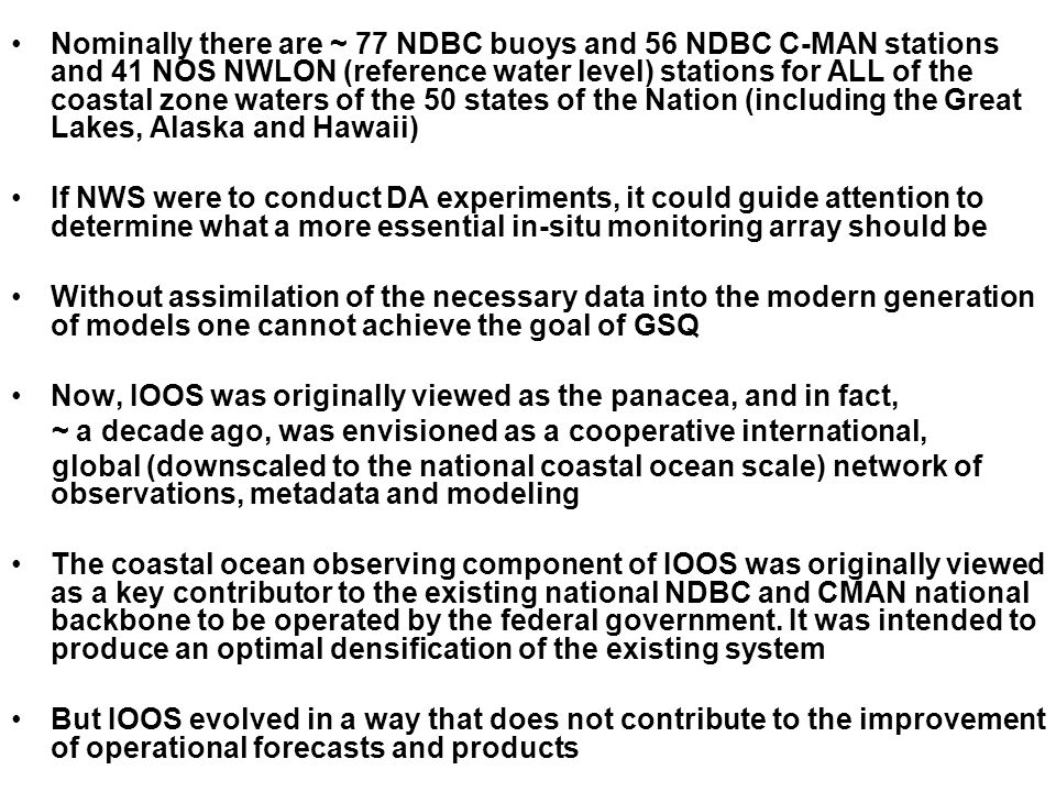Nominally there are ~ 77 NDBC buoys and 56 NDBC C-MAN stations and 41 NOS NWLON (reference water level) stations for ALL of the coastal zone waters of the 50 states of the Nation (including the Great Lakes, Alaska and Hawaii) If NWS were to conduct DA experiments, it could guide attention to determine what a more essential in-situ monitoring array should be Without assimilation of the necessary data into the modern generation of models one cannot achieve the goal of GSQ Now, IOOS was originally viewed as the panacea, and in fact, ~ a decade ago, was envisioned as a cooperative international, global (downscaled to the national coastal ocean scale) network of observations, metadata and modeling The coastal ocean observing component of IOOS was originally viewed as a key contributor to the existing national NDBC and CMAN national backbone to be operated by the federal government.