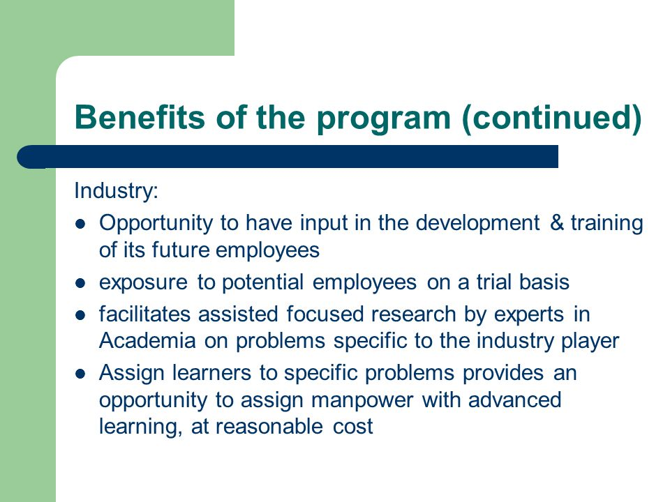 Benefits of the program (continued) Industry: Opportunity to have input in the development & training of its future employees exposure to potential employees on a trial basis facilitates assisted focused research by experts in Academia on problems specific to the industry player Assign learners to specific problems provides an opportunity to assign manpower with advanced learning, at reasonable cost