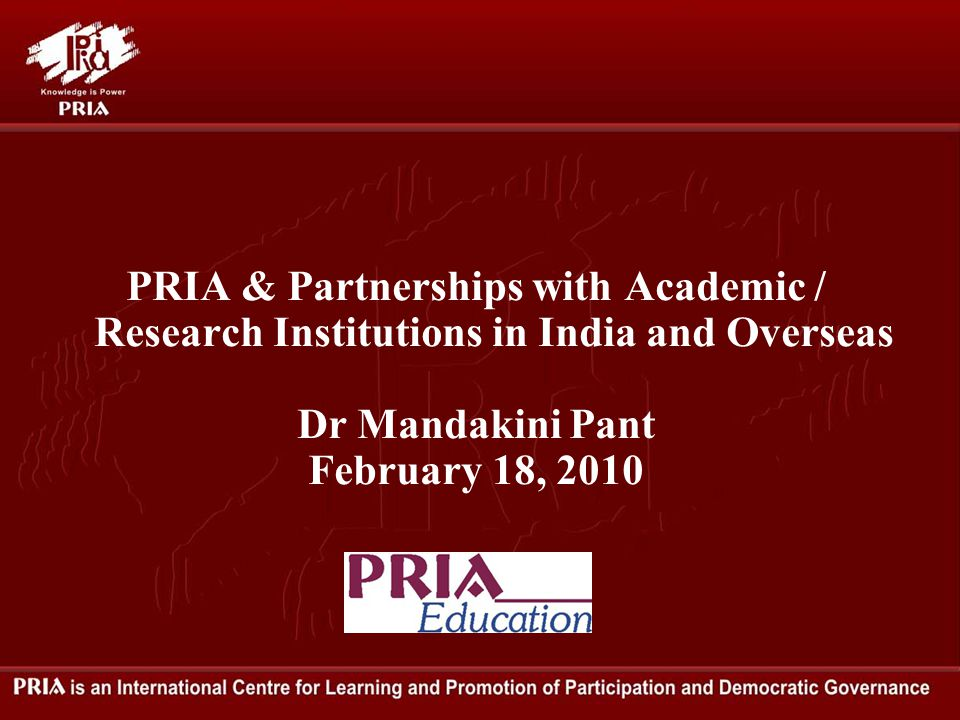 PRIA & Partnerships with Academic / Research Institutions in India and Overseas Dr Mandakini Pant February 18, 2010