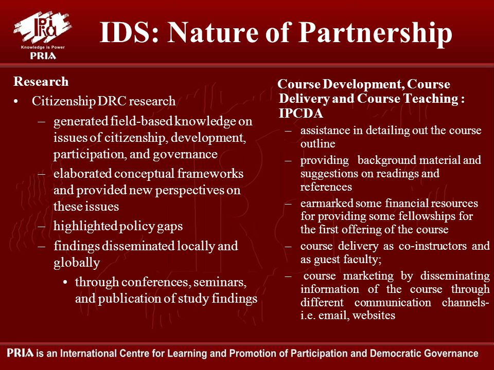 IDS: Nature of Partnership Research Citizenship DRC research –generated field-based knowledge on issues of citizenship, development, participation, and governance –elaborated conceptual frameworks and provided new perspectives on these issues –highlighted policy gaps –findings disseminated locally and globally through conferences, seminars, and publication of study findings Course Development, Course Delivery and Course Teaching : IPCDA –assistance in detailing out the course outline –providing background material and suggestions on readings and references –earmarked some financial resources for providing some fellowships for the first offering of the course –course delivery as co-instructors and as guest faculty; – course marketing by disseminating information of the course through different communication channels- i.e.