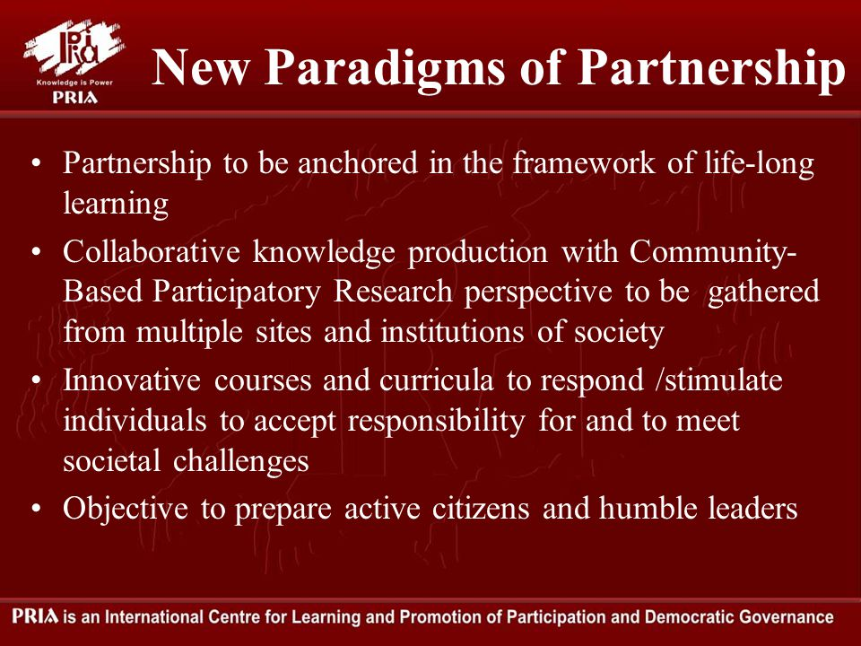 New Paradigms of Partnership Partnership to be anchored in the framework of life-long learning Collaborative knowledge production with Community- Based Participatory Research perspective to be gathered from multiple sites and institutions of society Innovative courses and curricula to respond /stimulate individuals to accept responsibility for and to meet societal challenges Objective to prepare active citizens and humble leaders