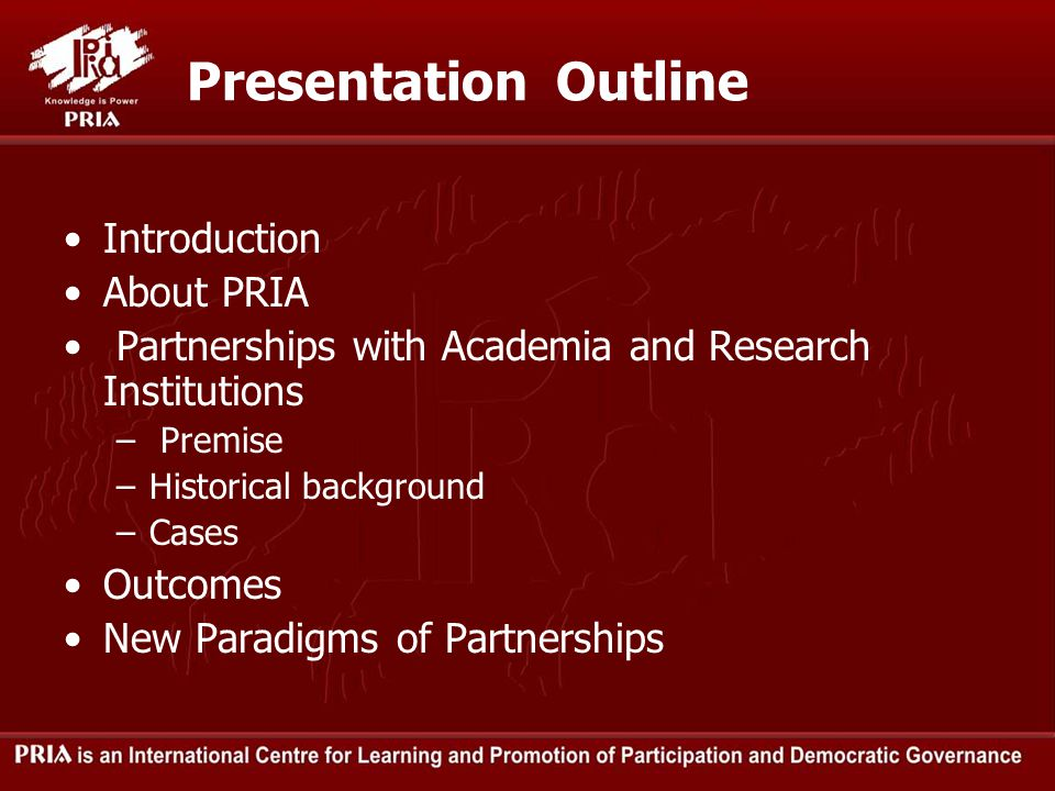 Presentation Outline Introduction About PRIA Partnerships with Academia and Research Institutions – Premise –Historical background –Cases Outcomes New Paradigms of Partnerships