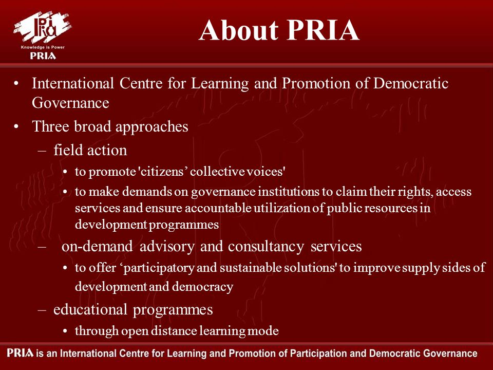 About PRIA International Centre for Learning and Promotion of Democratic Governance Three broad approaches –field action to promote citizens' collective voices to make demands on governance institutions to claim their rights, access services and ensure accountable utilization of public resources in development programmes – on-demand advisory and consultancy services to offer 'participatory and sustainable solutions to improve supply sides of development and democracy –educational programmes through open distance learning mode