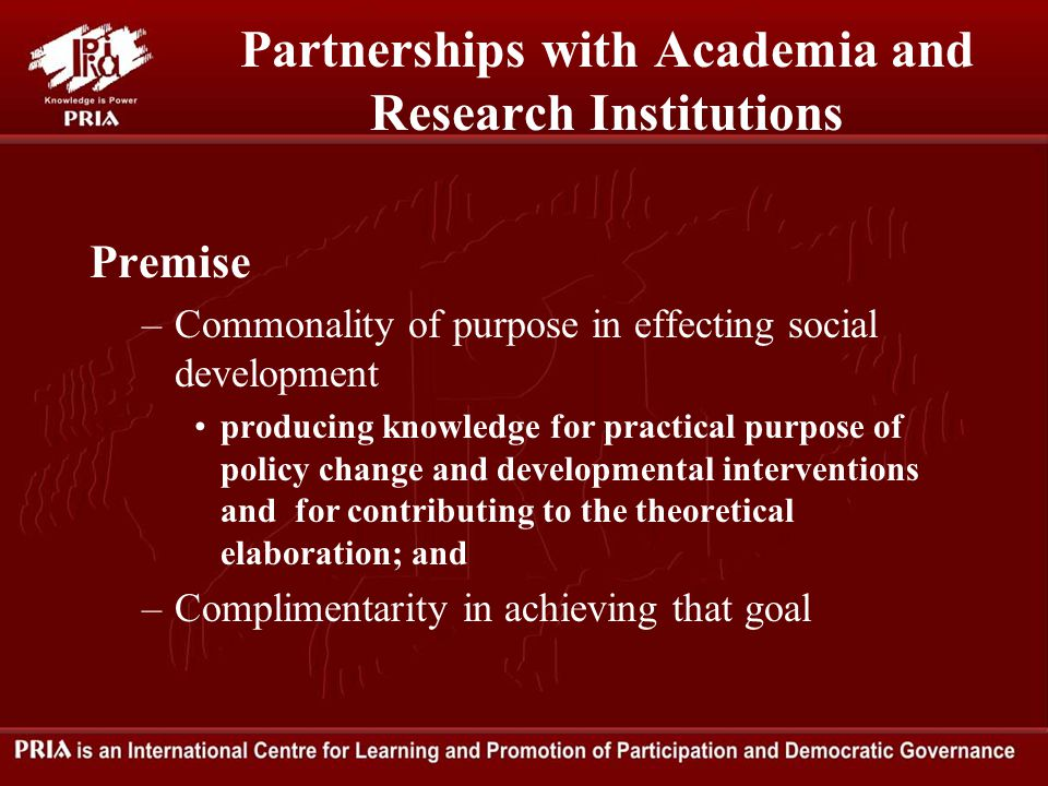 Partnerships with Academia and Research Institutions Premise –Commonality of purpose in effecting social development producing knowledge for practical purpose of policy change and developmental interventions and for contributing to the theoretical elaboration; and –Complimentarity in achieving that goal