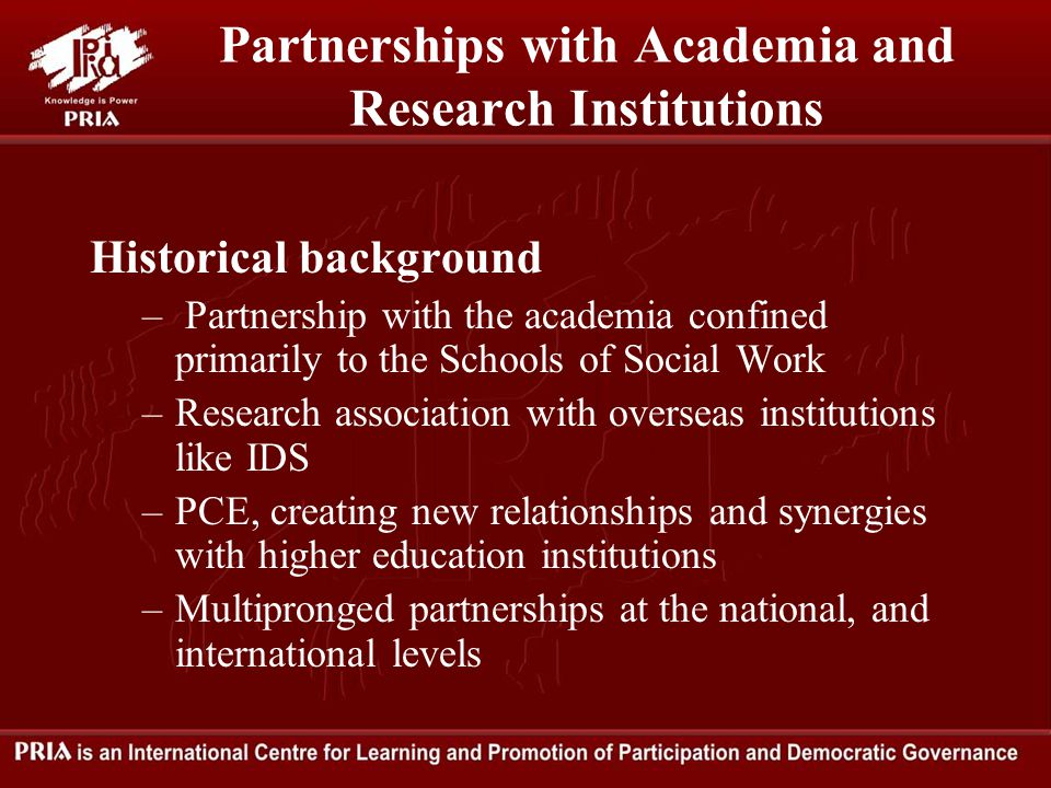 Partnerships with Academia and Research Institutions Historical background – Partnership with the academia confined primarily to the Schools of Social Work –Research association with overseas institutions like IDS –PCE, creating new relationships and synergies with higher education institutions –Multipronged partnerships at the national, and international levels