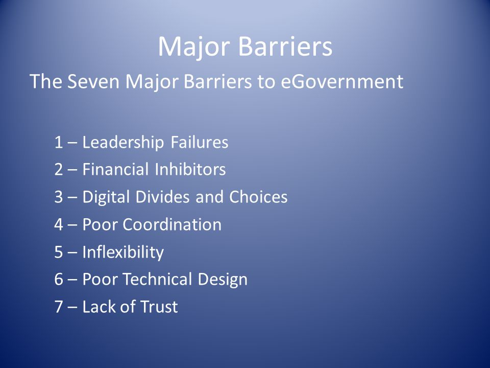 Major Barriers The Seven Major Barriers to eGovernment 1 – Leadership Failures 2 – Financial Inhibitors 3 – Digital Divides and Choices 4 – Poor Coordination 5 – Inflexibility 6 – Poor Technical Design 7 – Lack of Trust