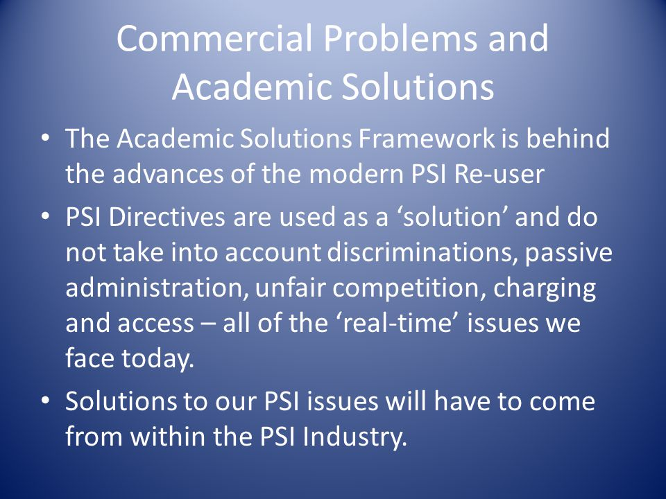 Commercial Problems and Academic Solutions The Academic Solutions Framework is behind the advances of the modern PSI Re-user PSI Directives are used as a 'solution' and do not take into account discriminations, passive administration, unfair competition, charging and access – all of the 'real-time' issues we face today.