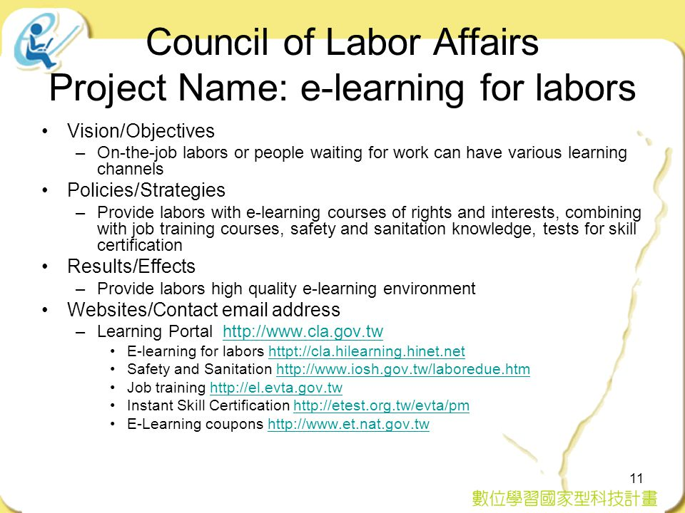 11 Council of Labor Affairs Project Name: e-learning for labors Vision/Objectives –On-the-job labors or people waiting for work can have various learning channels Policies/Strategies –Provide labors with e-learning courses of rights and interests, combining with job training courses, safety and sanitation knowledge, tests for skill certification Results/Effects –Provide labors high quality e-learning environment Websites/Contact email address –Learning Portal http://www.cla.gov.twhttp://www.cla.gov.tw E-learning for labors httpt://cla.hilearning.hinet.nethttpt://cla.hilearning.