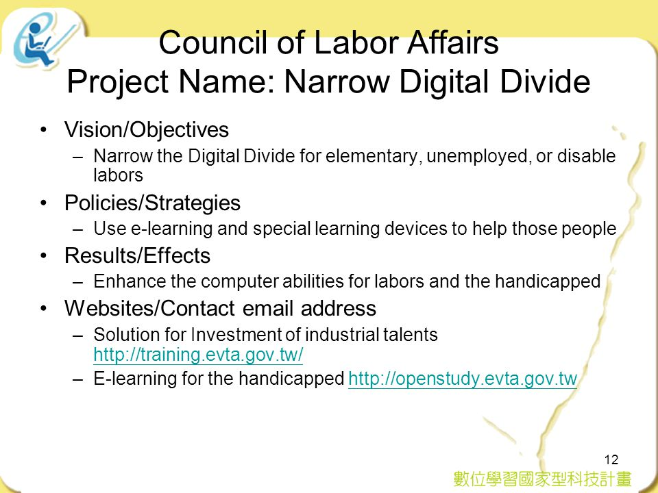 12 Council of Labor Affairs Project Name: Narrow Digital Divide Vision/Objectives –Narrow the Digital Divide for elementary, unemployed, or disable labors Policies/Strategies –Use e-learning and special learning devices to help those people Results/Effects –Enhance the computer abilities for labors and the handicapped Websites/Contact email address –Solution for Investment of industrial talents http://training.evta.gov.tw/ http://training.evta.gov.tw/ –E-learning for the handicapped http://openstudy.evta.gov.twhttp://openstudy.evta.gov.tw