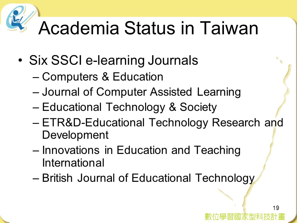19 Academia Status in Taiwan Six SSCI e-learning Journals –Computers & Education –Journal of Computer Assisted Learning –Educational Technology & Society –ETR&D-Educational Technology Research and Development –Innovations in Education and Teaching International –British Journal of Educational Technology