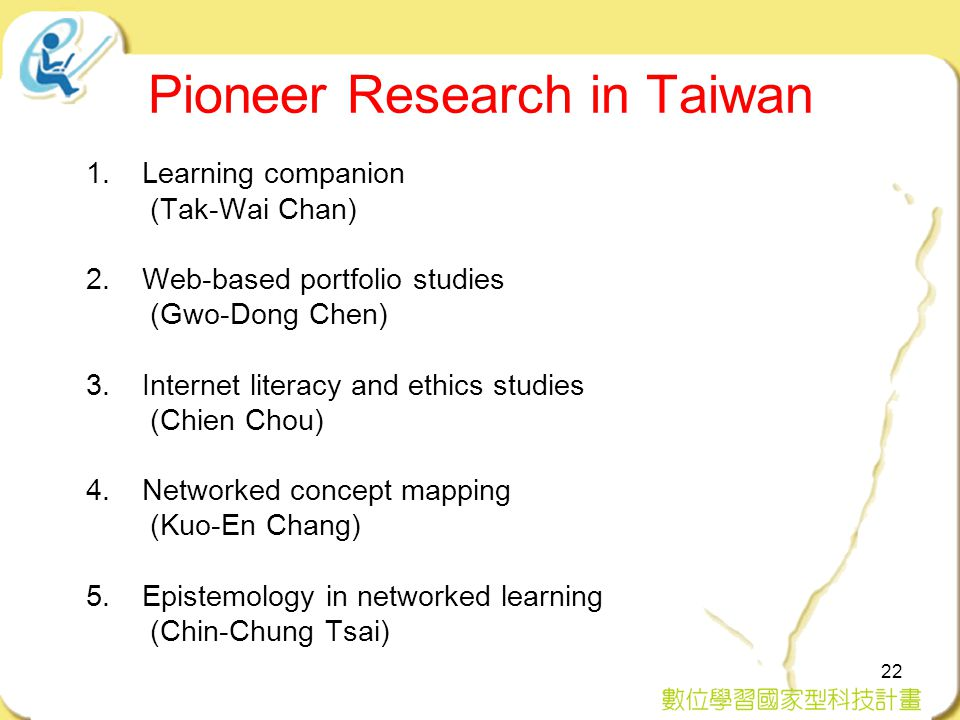 22 Pioneer Research in Taiwan 1.Learning companion (Tak-Wai Chan) 2.Web-based portfolio studies (Gwo-Dong Chen) 3.Internet literacy and ethics studies (Chien Chou) 4.Networked concept mapping (Kuo-En Chang) 5.Epistemology in networked learning (Chin-Chung Tsai)
