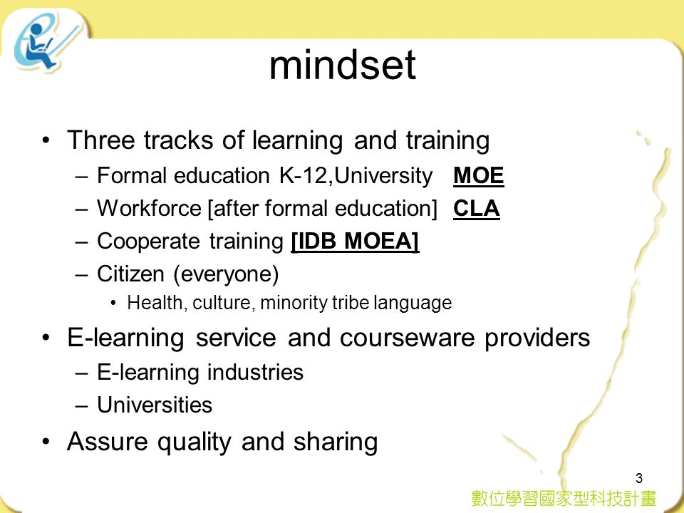mindset Three tracks of learning and training –Formal education K-12,University MOE –Workforce [after formal education] CLA –Cooperate training [IDB MOEA] –Citizen (everyone) Health, culture, minority tribe language E-learning service and courseware providers –E-learning industries –Universities Assure quality and sharing 3