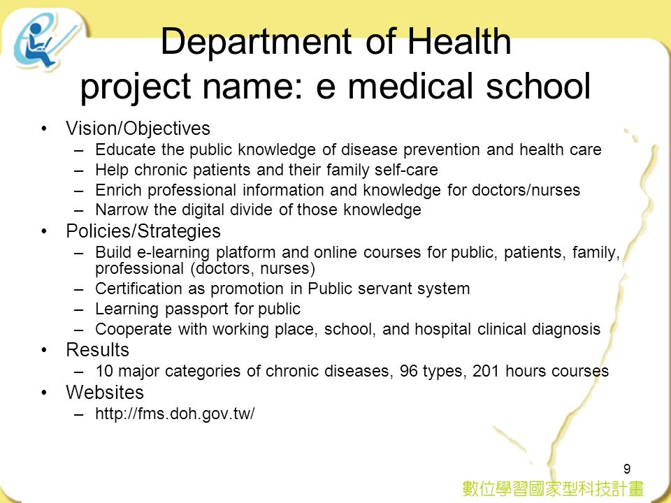 9 Department of Health project name: e medical school Vision/Objectives –Educate the public knowledge of disease prevention and health care –Help chronic patients and their family self-care –Enrich professional information and knowledge for doctors/nurses –Narrow the digital divide of those knowledge Policies/Strategies –Build e-learning platform and online courses for public, patients, family, professional (doctors, nurses) –Certification as promotion in Public servant system –Learning passport for public –Cooperate with working place, school, and hospital clinical diagnosis Results –10 major categories of chronic diseases, 96 types, 201 hours courses Websites –http://fms.doh.gov.tw/
