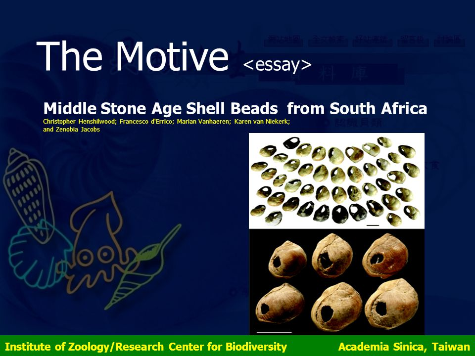 The Motive Continuing discussions keep talking about this Topic Nature Science Update (04/16/2004) -- Ancient jewellery found in African cave New Scientist.com (04/16/2004) -- Ancient shell jewellery hints at language Scientific American (04/16/2004) -- Ancient Shells May Be Earliest Jewels Institute of Zoology/Research Center for Biodiversity Academia Sinica, Taiwan
