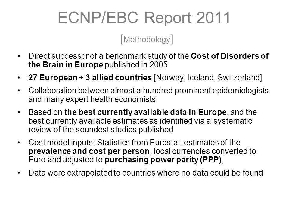 ECNP/EBC Report 2011 [ Methodology ] Direct successor of a benchmark study of the Cost of Disorders of the Brain in Europe published in 2005 27 European + 3 allied countries [Norway, Iceland, Switzerland] Collaboration between almost a hundred prominent epidemiologists and many expert health economists Based on the best currently available data in Europe, and the best currently available estimates as identified via a systematic review of the soundest studies published Cost model inputs: Statistics from Eurostat, estimates of the prevalence and cost per person, local currencies converted to Euro and adjusted to purchasing power parity (PPP), Data were extrapolated to countries where no data could be found