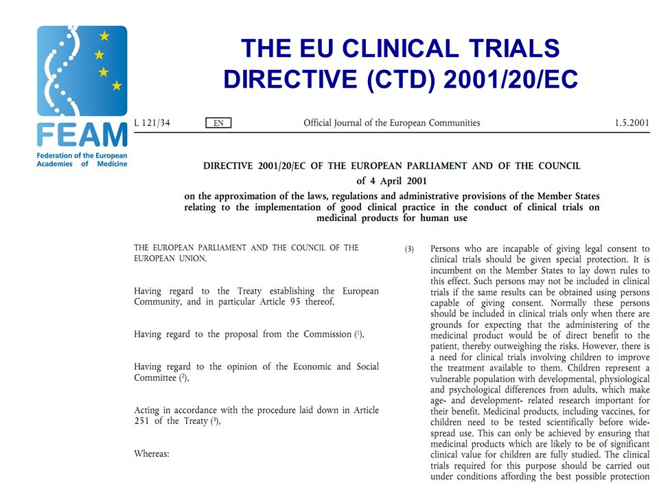 THE EU CLINICAL TRIALS DIRECTIVE (CTD) 2001/20/EC CTD implemented in 2004 –to harmonise authorisation procedures for trials on medicinal products –to improve collection of reliable patient data –to increase protection of health and safety of participants and ensure ethical soundness of trials In 2004, FEAM welcomed potential benefits for multi-national collaboration but predicted problems to academic research in case of inflexible application