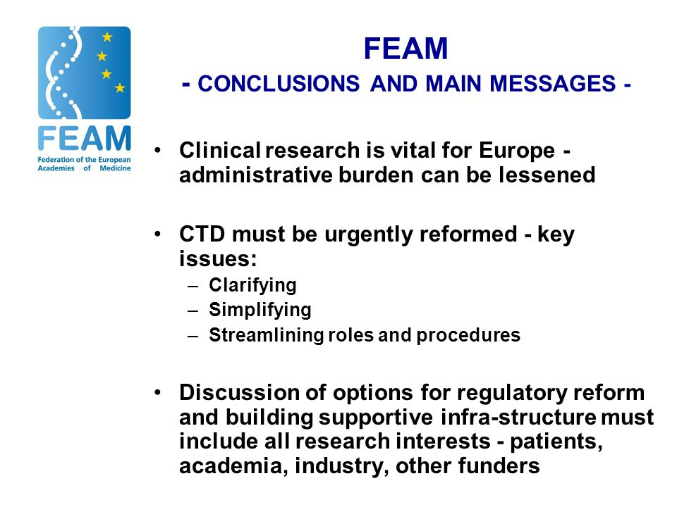 FEAM - CONCLUSIONS AND MAIN MESSAGES - Clinical research is vital for Europe - administrative burden can be lessened CTD must be urgently reformed - key issues: –Clarifying –Simplifying –Streamlining roles and procedures Discussion of options for regulatory reform and building supportive infra-structure must include all research interests - patients, academia, industry, other funders