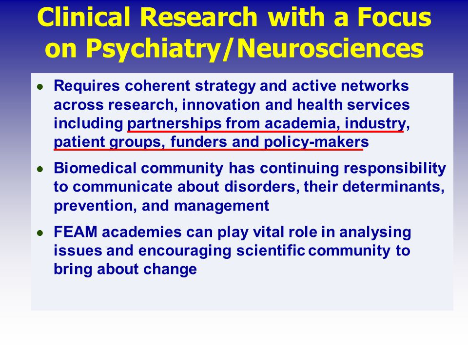 Requires coherent strategy and active networks across research, innovation and health services including partnerships from academia, industry, patient groups, funders and policy-makers Biomedical community has continuing responsibility to communicate about disorders, their determinants, prevention, and management FEAM academies can play vital role in analysing issues and encouraging scientific community to bring about change Clinical Research with a Focus on Psychiatry/Neurosciences