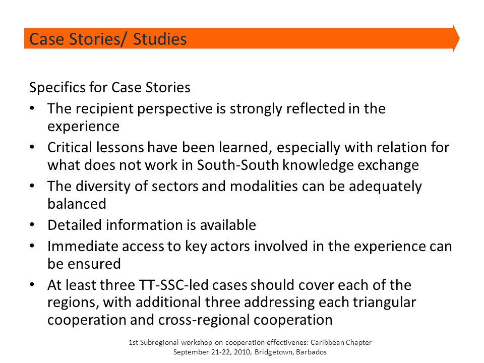 Specifics for Case Stories The recipient perspective is strongly reflected in the experience Critical lessons have been learned, especially with relation for what does not work in South-South knowledge exchange The diversity of sectors and modalities can be adequately balanced Detailed information is available Immediate access to key actors involved in the experience can be ensured At least three TT-SSC-led cases should cover each of the regions, with additional three addressing each triangular cooperation and cross-regional cooperation Case Stories/ Studies 1st Subregional workshop on cooperation effectivenes: Caribbean Chapter September 21-22, 2010, Bridgetown, Barbados