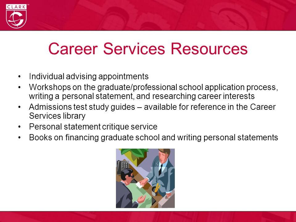 Career Services Resources Individual advising appointments Workshops on the graduate/professional school application process, writing a personal statement, and researching career interests Admissions test study guides – available for reference in the Career Services library Personal statement critique service Books on financing graduate school and writing personal statements