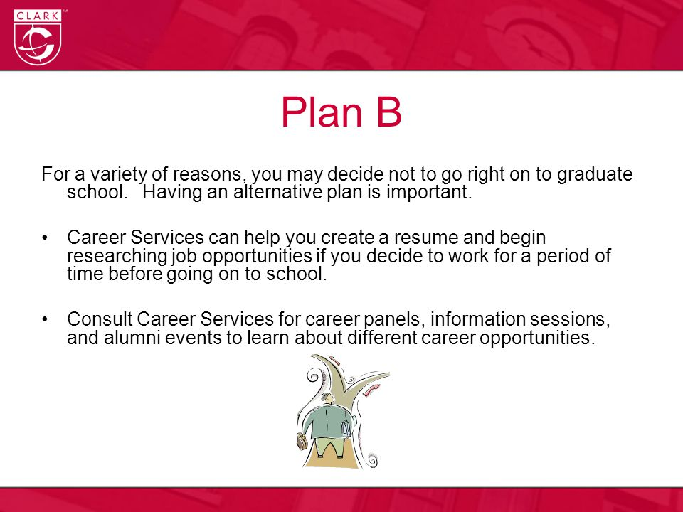 Plan B For a variety of reasons, you may decide not to go right on to graduate school.