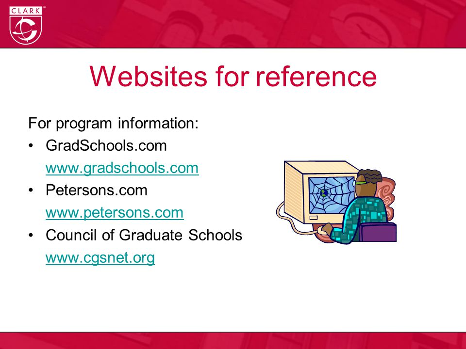 Websites for reference For program information: GradSchools.com www.gradschools.com Petersons.com www.petersons.com Council of Graduate Schools www.cgsnet.org