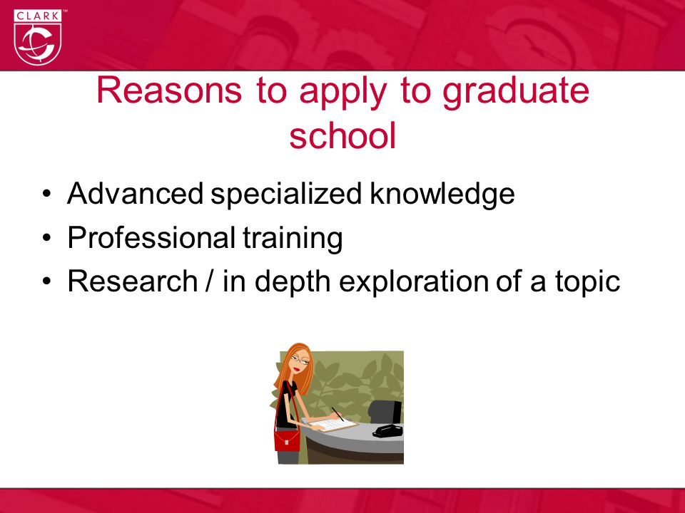 Reasons to apply to graduate school Advanced specialized knowledge Professional training Research / in depth exploration of a topic