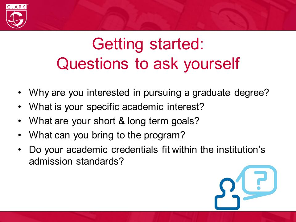 Getting started: Questions to ask yourself Why are you interested in pursuing a graduate degree.