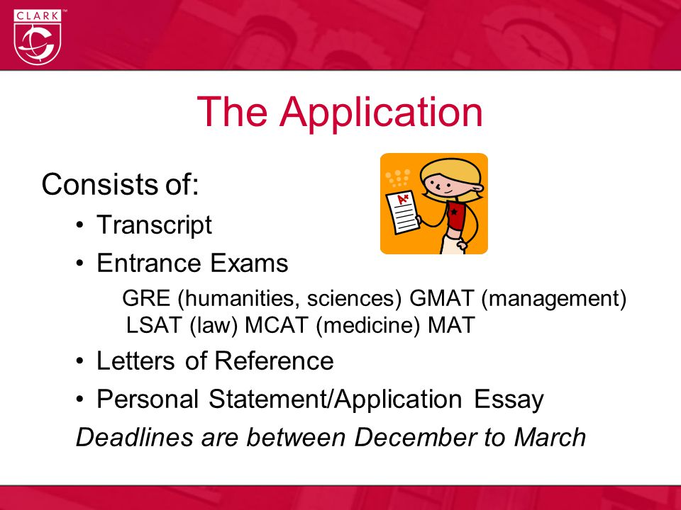 The Application Consists of: Transcript Entrance Exams GRE (humanities, sciences) GMAT (management) LSAT (law) MCAT (medicine) MAT Letters of Reference Personal Statement/Application Essay Deadlines are between December to March