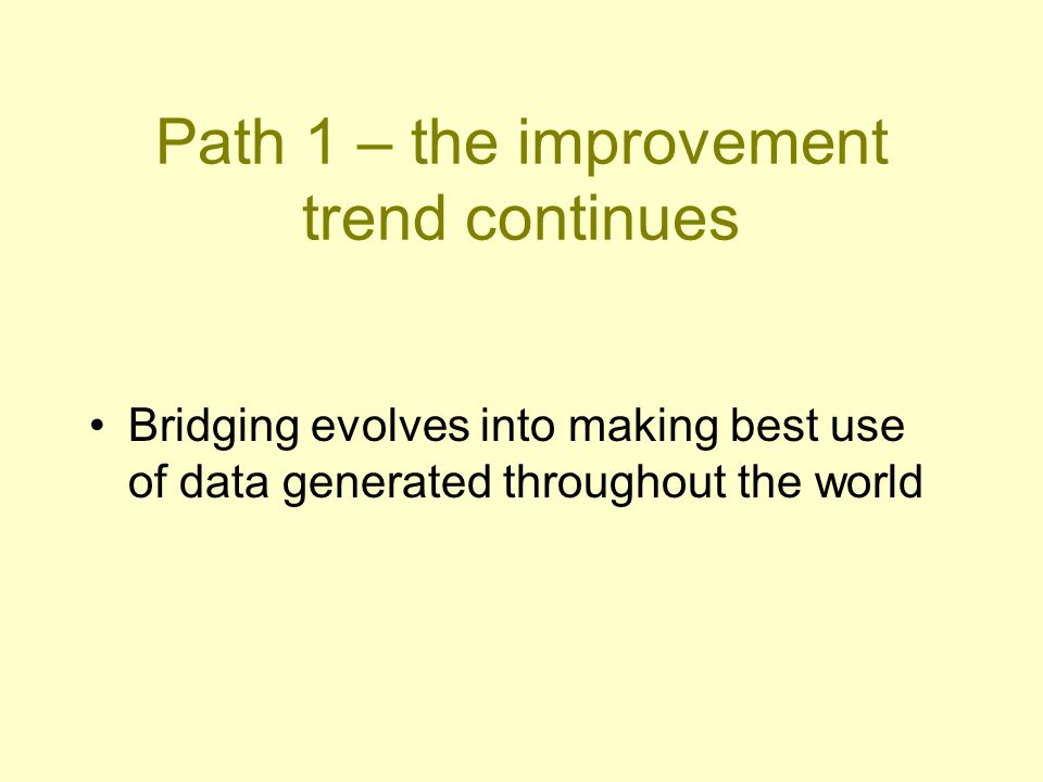 Bridging evolves into making best use of data generated throughout the world Path 1 – the improvement trend continues