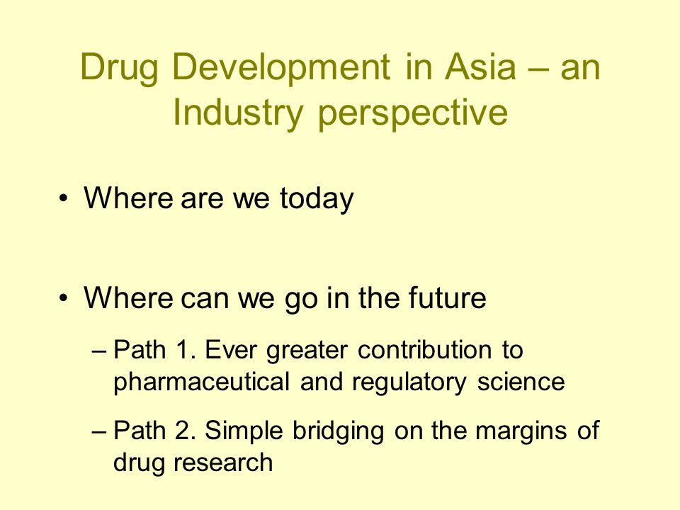 Drug Development in Asia – an Industry perspective Where are we today Where can we go in the future –Path 1. Ever greater contribution to pharmaceutic