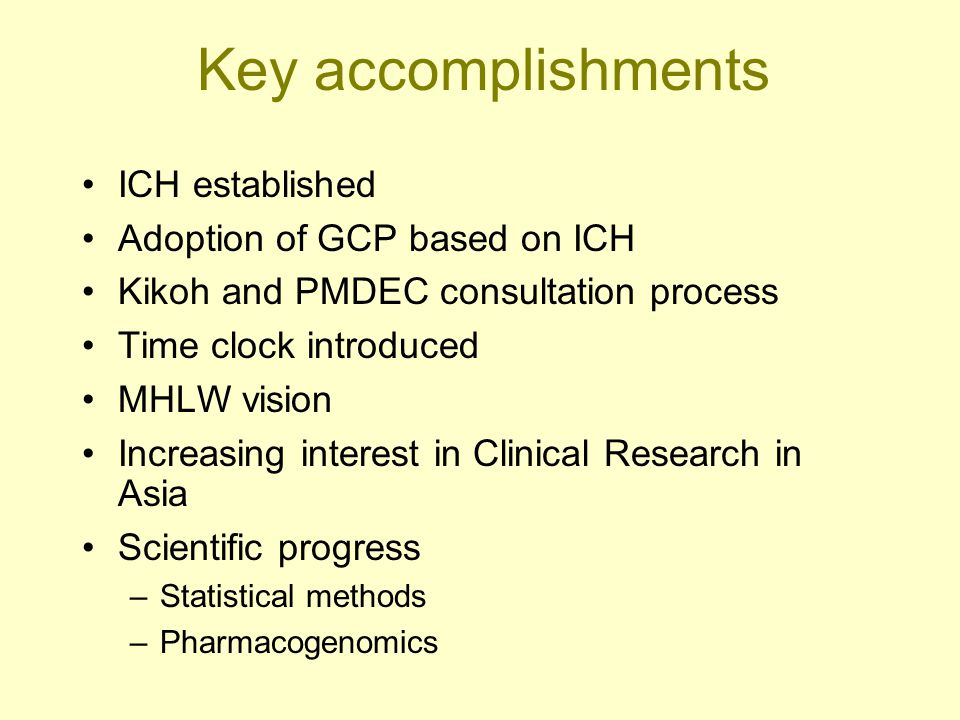 Key accomplishments ICH established Adoption of GCP based on ICH Kikoh and PMDEC consultation process Time clock introduced MHLW vision Increasing int