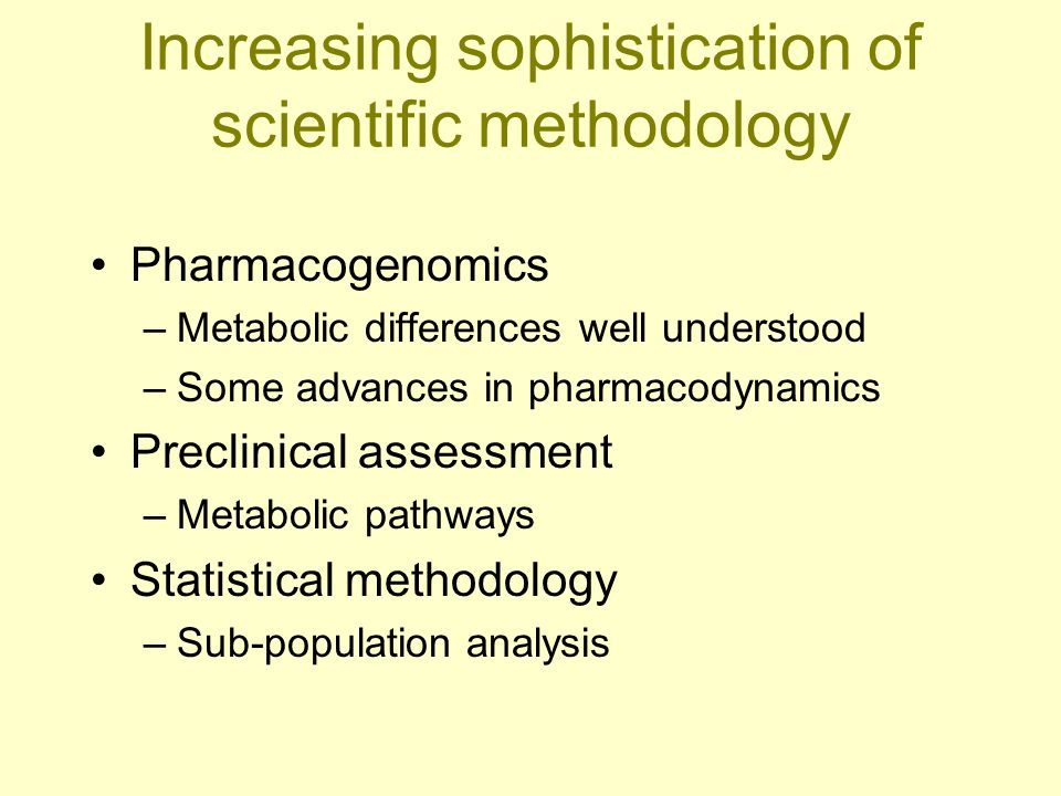 Increasing sophistication of scientific methodology Pharmacogenomics –Metabolic differences well understood –Some advances in pharmacodynamics Preclin
