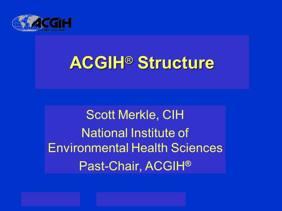 ACGIH ® Structure Scott Merkle, CIH National Institute of Environmental Health Sciences Past-Chair, ACGIH ®