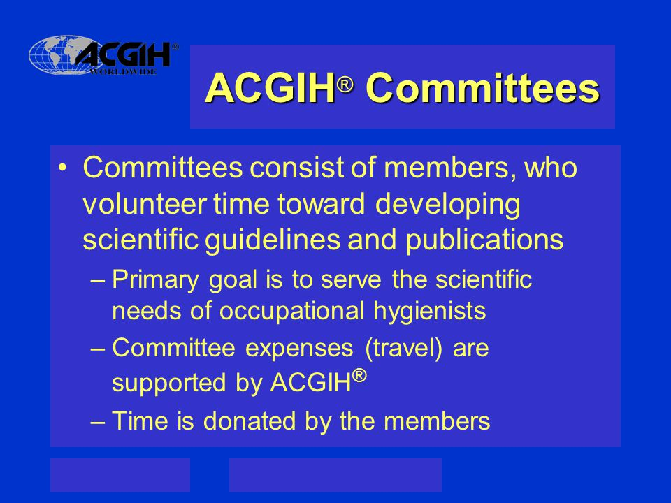 ACGIH ® Committees Committees consist of members, who volunteer time toward developing scientific guidelines and publications –Primary goal is to serve the scientific needs of occupational hygienists –Committee expenses (travel) are supported by ACGIH ® –Time is donated by the members