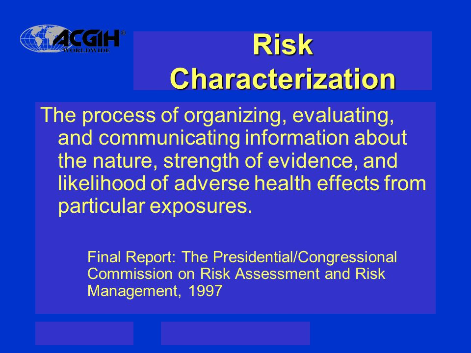 Risk Characterization The process of organizing, evaluating, and communicating information about the nature, strength of evidence, and likelihood of adverse health effects from particular exposures.