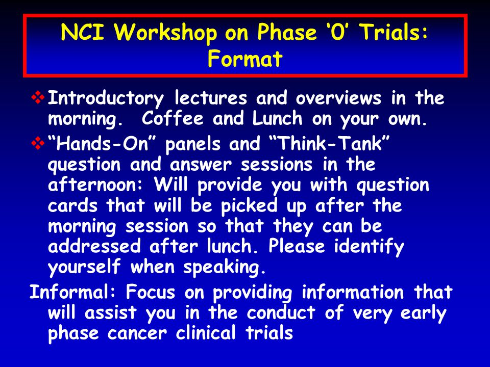 NCI Workshop on Phase '0' Trials: Format  Introductory lectures and overviews in the morning.