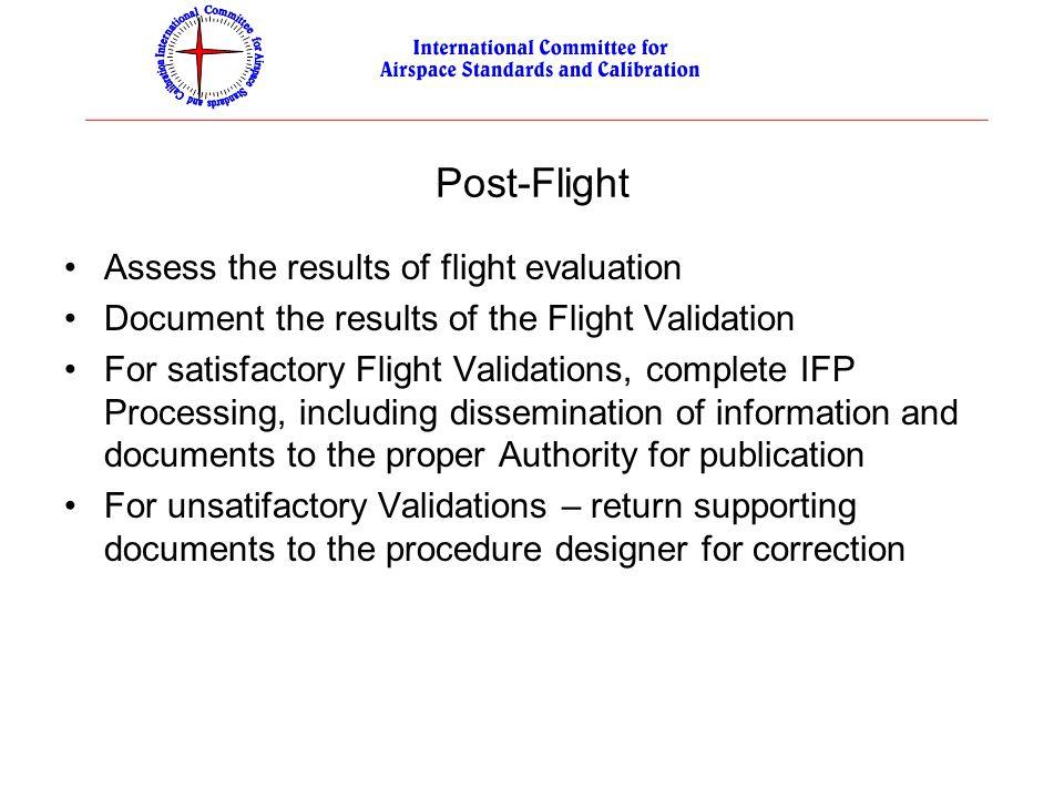 Post-Flight Assess the results of flight evaluation Document the results of the Flight Validation For satisfactory Flight Validations, complete IFP Pr