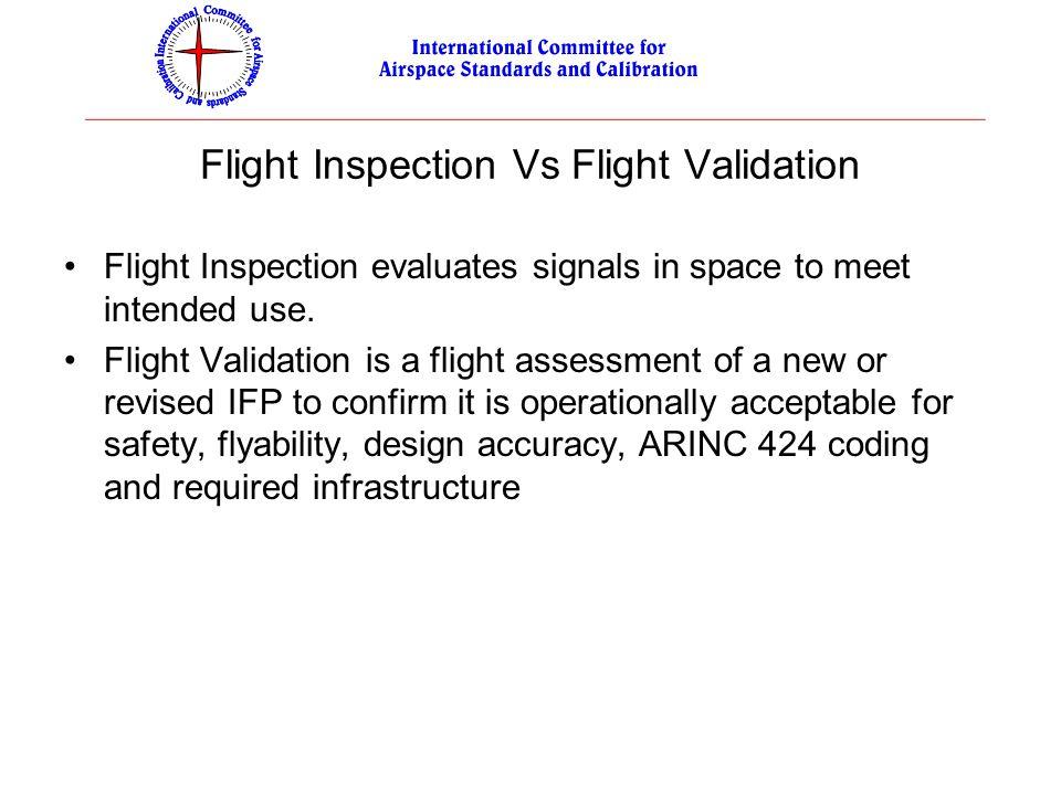 Flight Inspection Vs Flight Validation Flight Inspection evaluates signals in space to meet intended use. Flight Validation is a flight assessment of