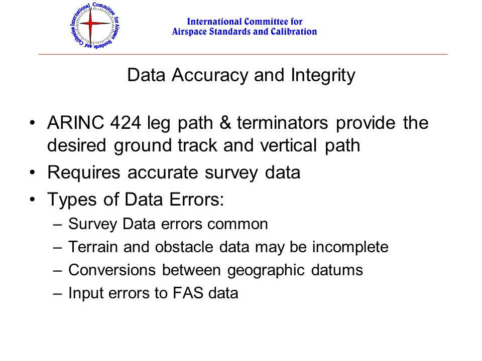 Data Accuracy and Integrity ARINC 424 leg path & terminators provide the desired ground track and vertical path Requires accurate survey data Types of