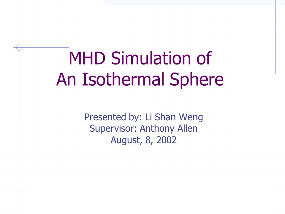 MHD Simulation of An Isothermal Sphere © 2002, Summer Student Program, Institute of Astronomy and Astrophysics, Academia Sinica MHD Simulation of An Isothermal Sphere Presented by: Li Shan Weng Supervisor: Anthony Allen August, 8, 2002 © 2002, Summer Student Program, Institute of Astronomy and Astrophysics, Academia Sinica
