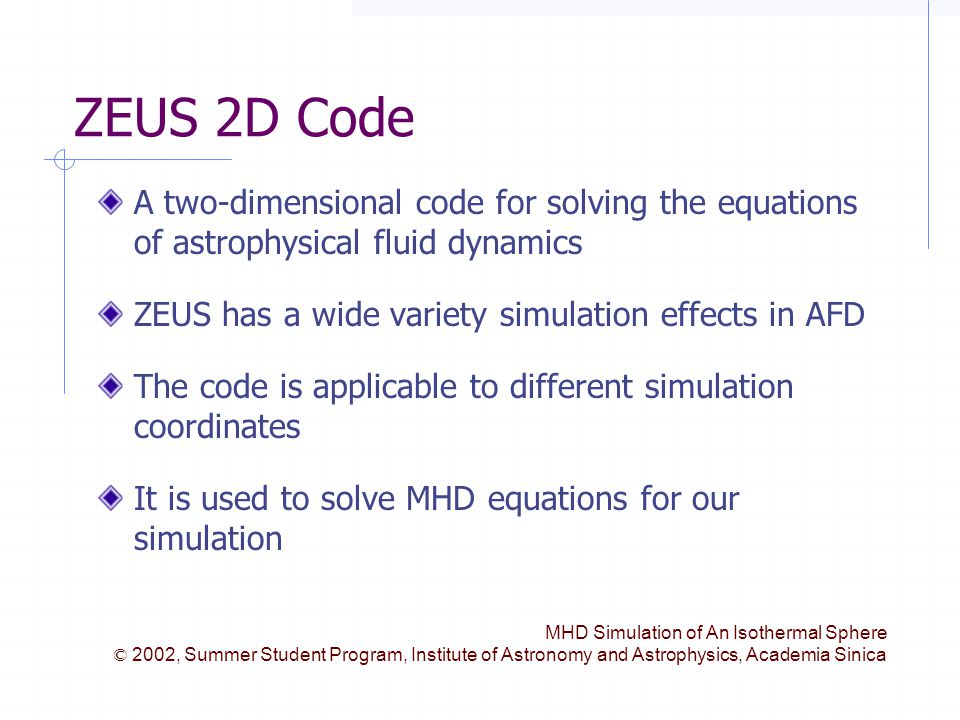 MHD Simulation of An Isothermal Sphere © 2002, Summer Student Program, Institute of Astronomy and Astrophysics, Academia Sinica ZEUS 2D Code A two-dimensional code for solving the equations of astrophysical fluid dynamics ZEUS has a wide variety simulation effects in AFD The code is applicable to different simulation coordinates It is used to solve MHD equations for our simulation