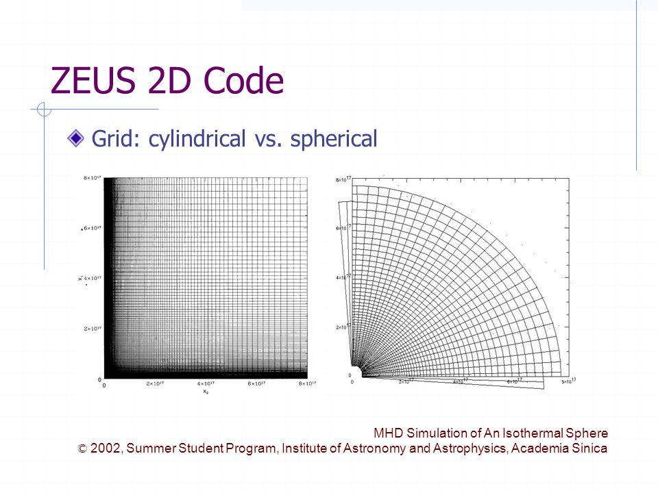 MHD Simulation of An Isothermal Sphere © 2002, Summer Student Program, Institute of Astronomy and Astrophysics, Academia Sinica ZEUS 2D Code Grid: cylindrical vs.